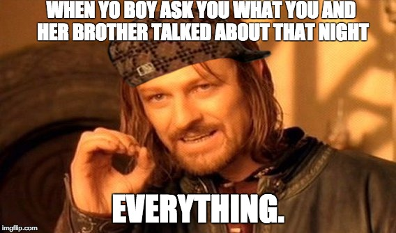 One Does Not Simply Meme | WHEN YO BOY ASK YOU WHAT YOU AND HER BROTHER TALKED ABOUT THAT NIGHT EVERYTHING. | image tagged in memes,one does not simply,scumbag | made w/ Imgflip meme maker