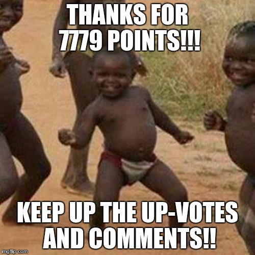 THX SO MUCH!!! | THANKS FOR 7779 POINTS!!! KEEP UP THE UP-VOTES AND COMMENTS!! | image tagged in memes,third world success kid | made w/ Imgflip meme maker