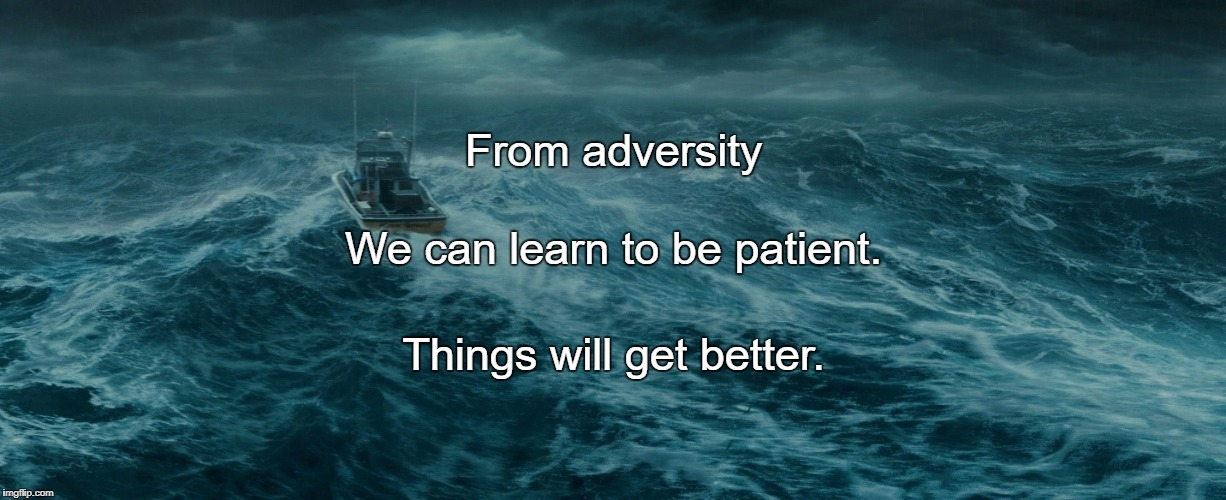 From adversity Things will get better. We can learn to be patient. | image tagged in storms of life | made w/ Imgflip meme maker