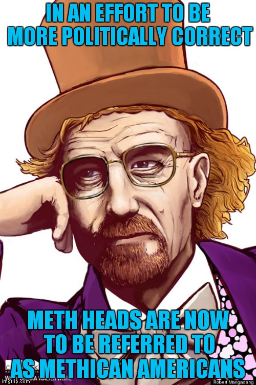 Because we all need more reasons for political correctness! | IN AN EFFORT TO BE MORE POLITICALLY CORRECT METH HEADS ARE NOW TO BE REFERRED TO AS METHICAN AMERICANS | image tagged in meth,pc,political correctness | made w/ Imgflip meme maker