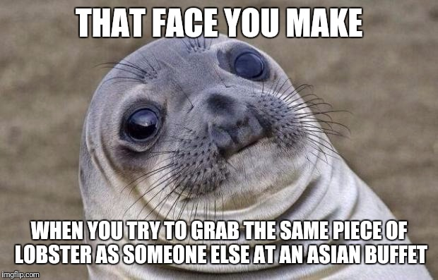 Awkward Moment Sealion Meme | THAT FACE YOU MAKE WHEN YOU TRY TO GRAB THE SAME PIECE OF LOBSTER AS SOMEONE ELSE AT AN ASIAN BUFFET | image tagged in memes,awkward moment sealion,lobster,food,buffet,awkward | made w/ Imgflip meme maker
