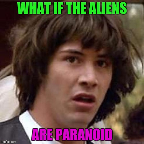 Conspiracy Keanu Meme | WHAT IF THE ALIENS ARE PARANOID | image tagged in memes,conspiracy keanu | made w/ Imgflip meme maker