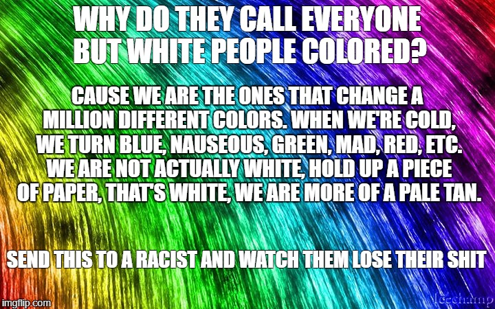 WHY DO THEY CALL EVERYONE BUT WHITE PEOPLE COLORED? SEND THIS TO A RACIST AND WATCH THEM LOSE THEIR SHIT CAUSE WE ARE THE ONES THAT CHANGE A | image tagged in rainbow | made w/ Imgflip meme maker