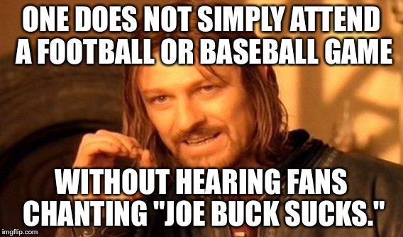 "Joe Buck Sucks chant rallies | ONE DOES NOT SIMPLY ATTEND A FOOTBALL OR BASEBALL GAME WITHOUT HEARING FANS CHANTING ""JOE BUCK SUCKS."" 