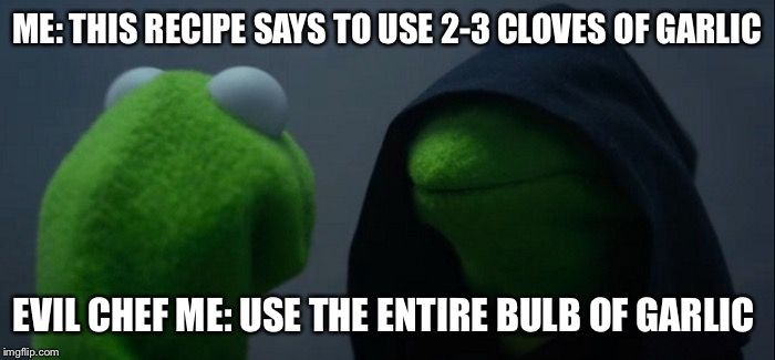 Evil chef Kermit  |  ME: THIS RECIPE SAYS TO USE 2-3 CLOVES OF GARLIC; EVIL CHEF ME: USE THE ENTIRE BULB OF GARLIC | image tagged in evil kermit,chef life,cooks,garlic lovers | made w/ Imgflip meme maker