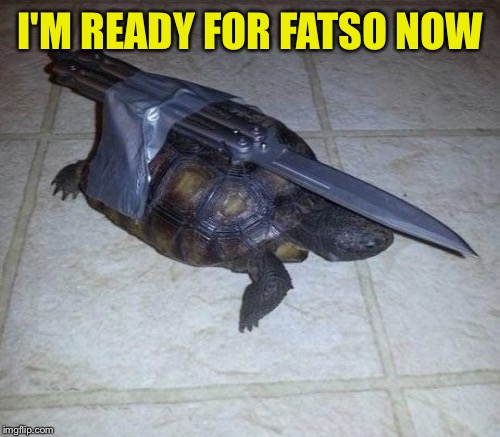 I'M READY FOR FATSO NOW | made w/ Imgflip meme maker