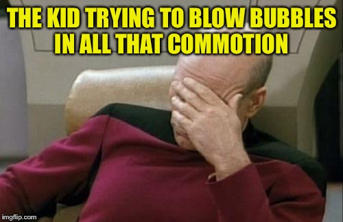 Captain Picard Facepalm Meme | THE KID TRYING TO BLOW BUBBLES IN ALL THAT COMMOTION | image tagged in memes,captain picard facepalm | made w/ Imgflip meme maker