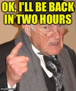 Back In My Day Meme | OK, I'LL BE BACK IN TWO HOURS | image tagged in memes,back in my day | made w/ Imgflip meme maker