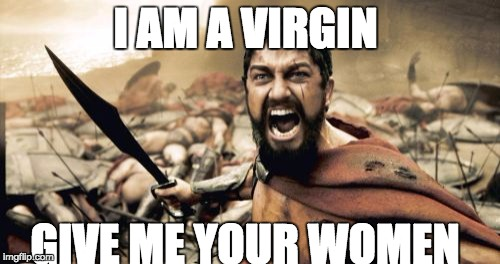 Sparta Leonidas Meme | I AM A VIRGIN GIVE ME YOUR WOMEN | image tagged in memes,sparta leonidas | made w/ Imgflip meme maker