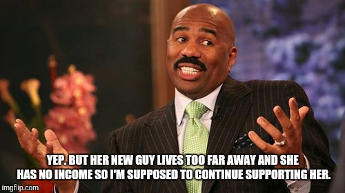 Steve Harvey Meme | YEP. BUT HER NEW GUY LIVES TOO FAR AWAY AND SHE HAS NO INCOME SO I'M SUPPOSED TO CONTINUE SUPPORTING HER. | image tagged in memes,steve harvey | made w/ Imgflip meme maker