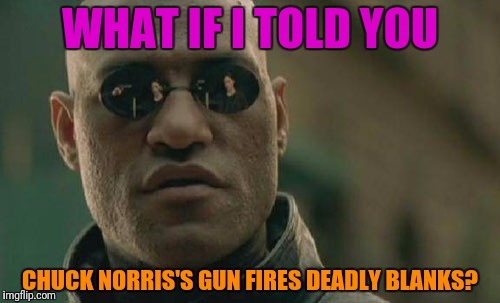 Matrix Morpheus Meme | WHAT IF I TOLD YOU CHUCK NORRIS'S GUN FIRES DEADLY BLANKS? | image tagged in memes,matrix morpheus | made w/ Imgflip meme maker