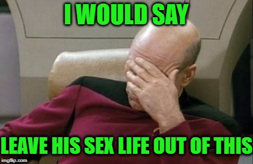 Captain Picard Facepalm Meme | I WOULD SAY LEAVE HIS SEX LIFE OUT OF THIS | image tagged in memes,captain picard facepalm | made w/ Imgflip meme maker