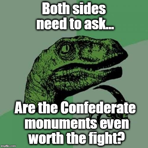 Philosoraptor Meme | Both sides need to ask... Are the Confederate monuments even worth the fight? | image tagged in memes,philosoraptor | made w/ Imgflip meme maker