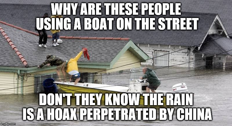WHY ARE THESE PEOPLE USING A BOAT ON THE STREET DON'T THEY KNOW THE RAIN IS A HOAX PERPETRATED BY CHINA | image tagged in flood | made w/ Imgflip meme maker