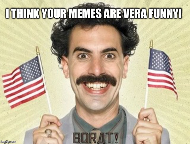 I THINK YOUR MEMES ARE VERA FUNNY! | made w/ Imgflip meme maker