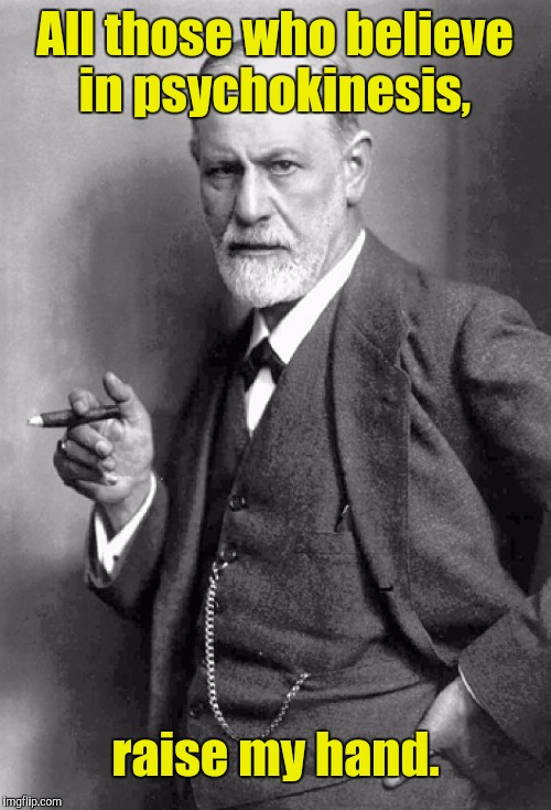 All those who believe in psychokinesis, raise my hand. | image tagged in sigmund freud | made w/ Imgflip meme maker