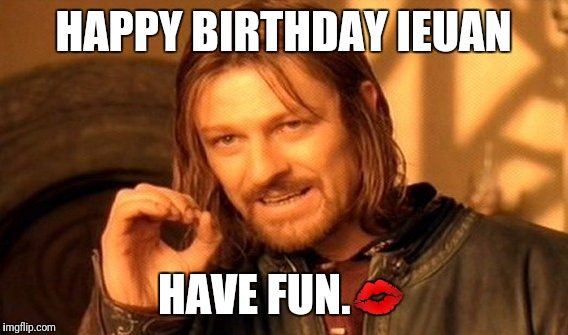 One Does Not Simply Meme | HAPPY BIRTHDAY IEUAN HAVE FUN. | image tagged in memes,one does not simply | made w/ Imgflip meme maker