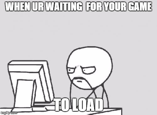 Computer Guy Meme | WHEN UR WAITING  FOR YOUR GAME TO LOAD | image tagged in memes,computer guy | made w/ Imgflip meme maker