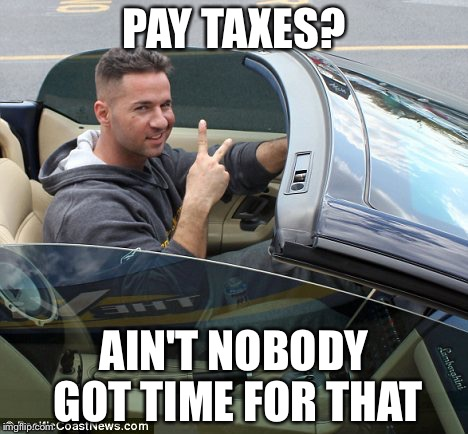 PAY TAXES? AIN'T NOBODY GOT TIME FOR THAT | image tagged in memes,funny,jersey shore,the situation | made w/ Imgflip meme maker
