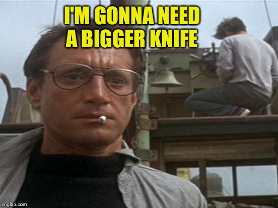 I'M GONNA NEED A BIGGER KNIFE | made w/ Imgflip meme maker