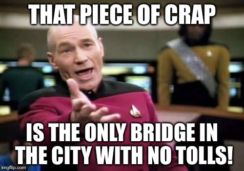 Picard Wtf Meme | THAT PIECE OF CRAP IS THE ONLY BRIDGE IN THE CITY WITH NO TOLLS! | image tagged in memes,picard wtf | made w/ Imgflip meme maker