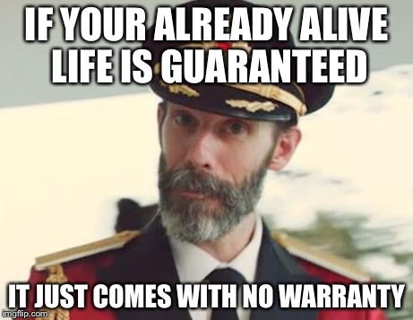 IF YOUR ALREADY ALIVE LIFE IS GUARANTEED IT JUST COMES WITH NO WARRANTY | made w/ Imgflip meme maker