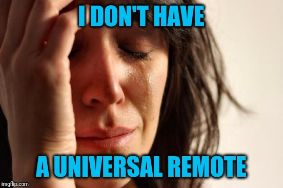 First World Problems Meme | I DON'T HAVE A UNIVERSAL REMOTE | image tagged in memes,first world problems | made w/ Imgflip meme maker