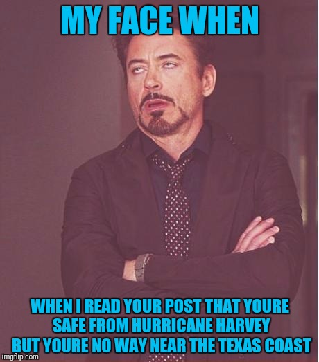 Facebook Attention Whores | MY FACE WHEN WHEN I READ YOUR POST THAT YOURE SAFE FROM HURRICANE HARVEY BUT YOURE NO WAY NEAR THE TEXAS COAST | image tagged in memes,face you make robert downey jr | made w/ Imgflip meme maker