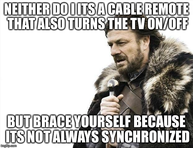 Brace Yourselves X is Coming Meme | NEITHER DO I ITS A CABLE REMOTE THAT ALSO TURNS THE TV ON/OFF BUT BRACE YOURSELF BECAUSE ITS NOT ALWAYS SYNCHRONIZED | image tagged in memes,brace yourselves x is coming | made w/ Imgflip meme maker