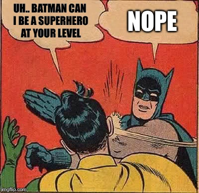 Batman Slapping Robin Meme | UH.. BATMAN CAN I BE A SUPERHERO AT YOUR LEVEL NOPE | image tagged in memes,batman slapping robin | made w/ Imgflip meme maker