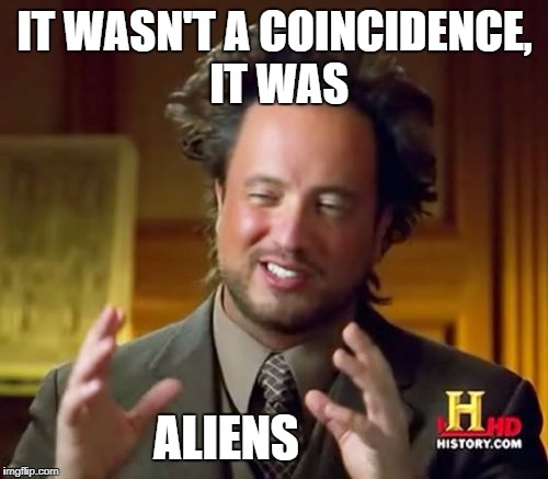 it was the aliens all along! | IT WASN'T A COINCIDENCE, IT WAS ALIENS | image tagged in memes,ancient aliens | made w/ Imgflip meme maker