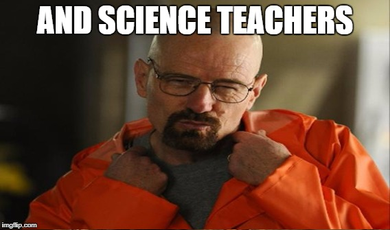 AND SCIENCE TEACHERS | made w/ Imgflip meme maker