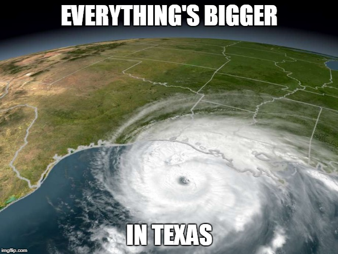 EVERYTHING'S BIGGER IN TEXAS | image tagged in texas,hurricane harvey | made w/ Imgflip meme maker