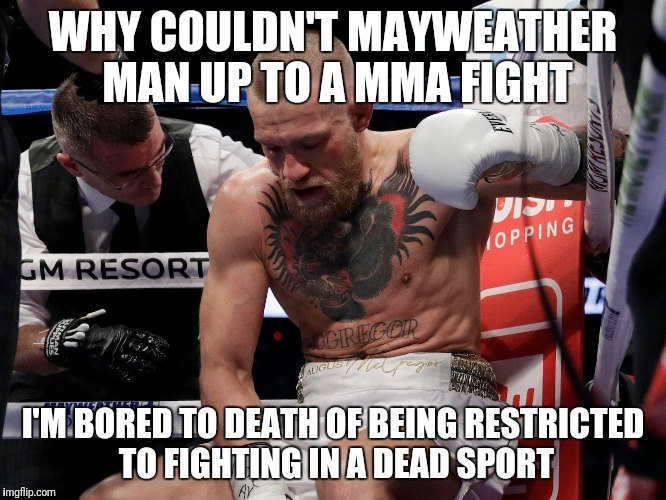 McGregor tired | WHY COULDN'T MAYWEATHER MAN UP TO A MMA FIGHT I'M BORED TO DEATH OF BEING RESTRICTED TO FIGHTING IN A DEAD SPORT | image tagged in mcgregor tired | made w/ Imgflip meme maker