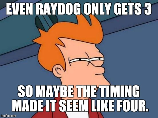 Futurama Fry Meme | EVEN RAYDOG ONLY GETS 3 SO MAYBE THE TIMING MADE IT SEEM LIKE FOUR. | image tagged in memes,futurama fry | made w/ Imgflip meme maker