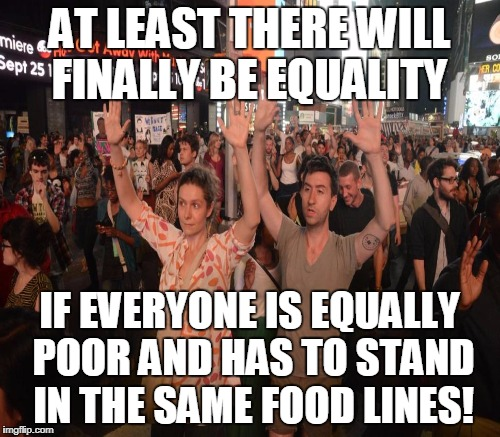 AT LEAST THERE WILL FINALLY BE EQUALITY IF EVERYONE IS EQUALLY POOR AND HAS TO STAND IN THE SAME FOOD LINES! | made w/ Imgflip meme maker