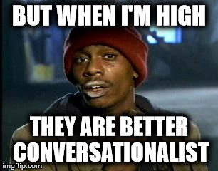 Y'all Got Any More Of That Meme | BUT WHEN I'M HIGH THEY ARE BETTER CONVERSATIONALIST | image tagged in memes,yall got any more of | made w/ Imgflip meme maker