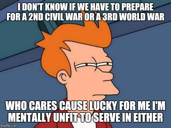 Futurama Fry Meme | I DON'T KNOW IF WE HAVE TO PREPARE FOR A 2ND CIVIL WAR OR A 3RD WORLD WAR WHO CARES CAUSE LUCKY FOR ME I'M MENTALLY UNFIT TO SERVE IN EITHER | image tagged in memes,futurama fry | made w/ Imgflip meme maker