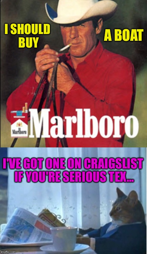 Might want to get some decent health coverage too pardner | I SHOULD BUY I'VE GOT ONE ON CRAIGSLIST IF YOU'RE SERIOUS TEX... A BOAT | image tagged in i should buy a boat cat,smoking,boat,craigslist,cigarettes | made w/ Imgflip meme maker