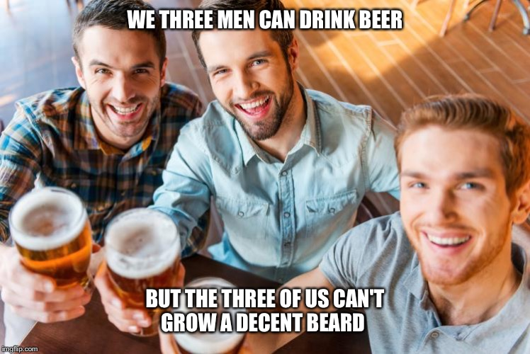 We Three Men | WE THREE MEN CAN DRINK BEER BUT THE THREE OF US CAN'T GROW A DECENT BEARD | image tagged in memes | made w/ Imgflip meme maker