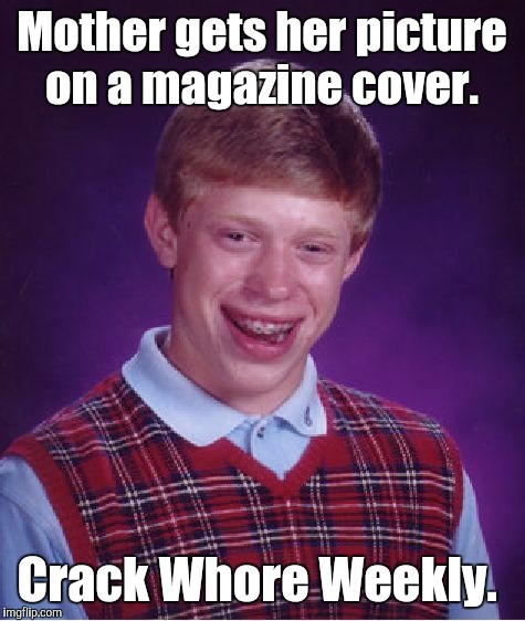Bad Luck Brian Meme | Mother gets her picture on a magazine cover. Crack W**re Weekly. | image tagged in memes,bad luck brian | made w/ Imgflip meme maker