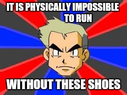 Professor Oak | IT IS PHYSICALLY IMPOSSIBLE                  TO RUN WITHOUT THESE SHOES | image tagged in memes,professor oak | made w/ Imgflip meme maker