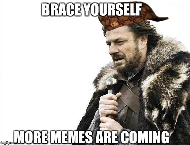 Brace Yourselves X is Coming Meme | BRACE YOURSELF MORE MEMES ARE COMING | image tagged in memes,brace yourselves x is coming,scumbag | made w/ Imgflip meme maker