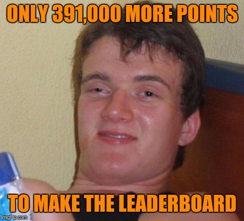10 Guy Meme | ONLY 391,000 MORE POINTS TO MAKE THE LEADERBOARD | image tagged in memes,10 guy | made w/ Imgflip meme maker
