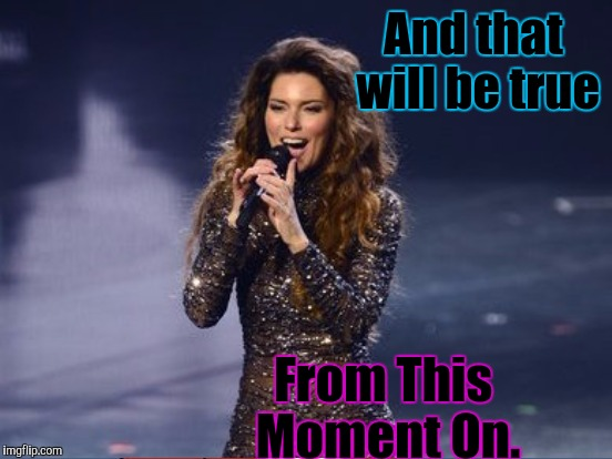 And that will be true From This Moment On. | made w/ Imgflip meme maker