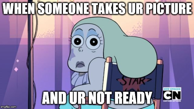 Steven Universe -Sadie | WHEN SOMEONE TAKES UR PICTURE AND UR NOT READY | image tagged in steven universe -sadie | made w/ Imgflip meme maker