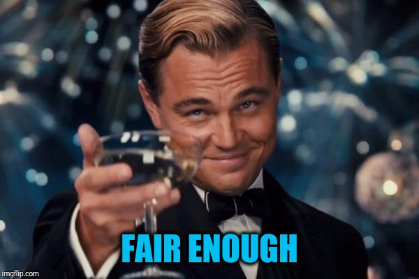 Leonardo Dicaprio Cheers Meme | FAIR ENOUGH | image tagged in memes,leonardo dicaprio cheers | made w/ Imgflip meme maker