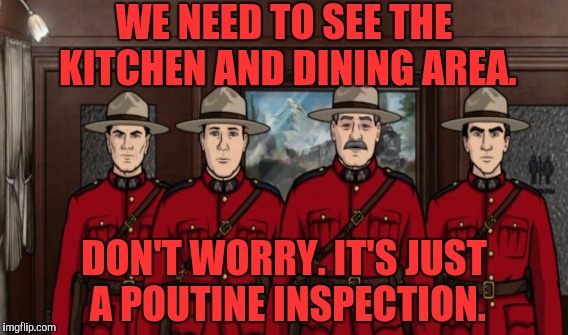 Thanks to isayisay for suggesting using the joke for a submission. :D | WE NEED TO SEE THE KITCHEN AND DINING AREA. DON'T WORRY. IT'S JUST A POUTINE INSPECTION. | image tagged in funny,archer,canada,food,humor,memes | made w/ Imgflip meme maker