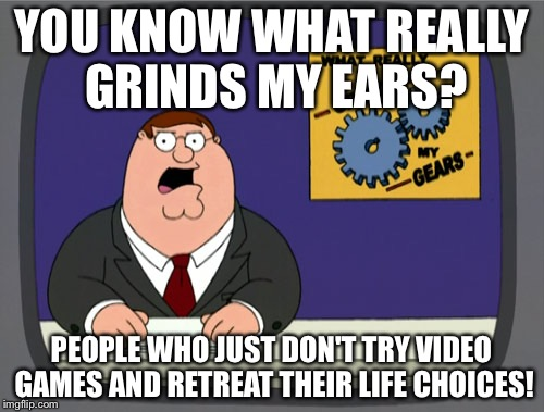 Peter Griffin News Meme | YOU KNOW WHAT REALLY GRINDS MY EARS? PEOPLE WHO JUST DON'T TRY VIDEO GAMES AND RETREAT THEIR LIFE CHOICES! | image tagged in memes,peter griffin news | made w/ Imgflip meme maker