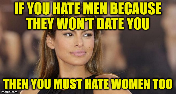 IF YOU HATE MEN BECAUSE THEY WON'T DATE YOU THEN YOU MUST HATE WOMEN TOO | made w/ Imgflip meme maker